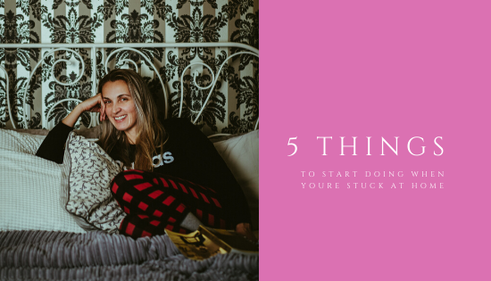 5 things to start doing when you're stuck at home
